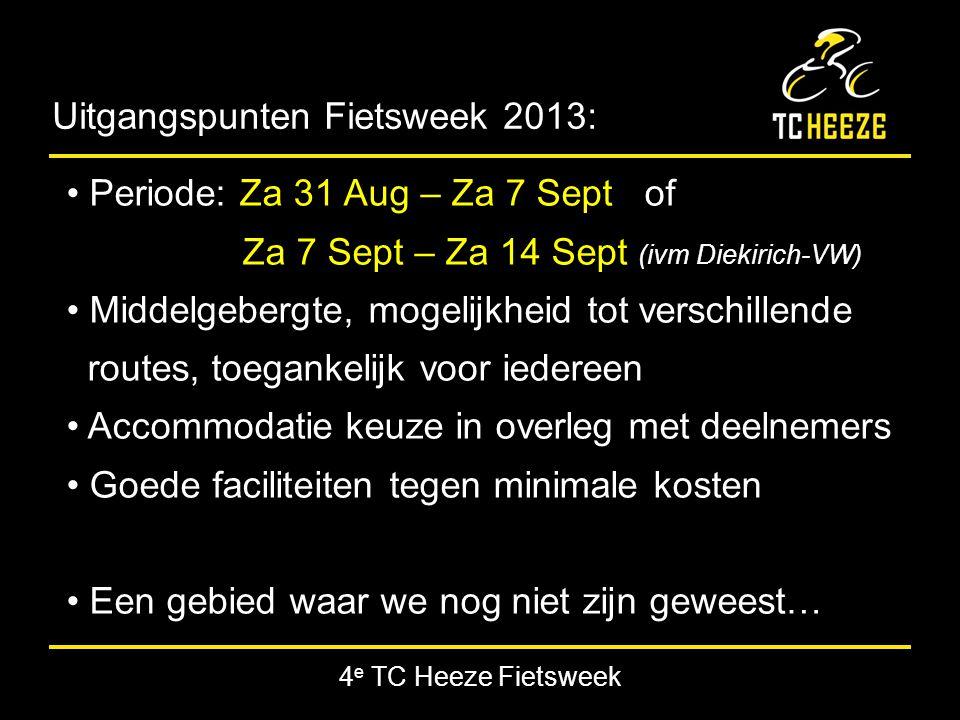 4 e TC Heeze Fietsweek Uitgangspunten Fietsweek 2013: Periode: Za 31 Aug – Za 7 Sept of Za 7 Sept – Za 14 Sept (ivm Diekirich-VW) Middelgebergte, mogelijkheid tot verschillende routes, toegankelijk voor iedereen Accommodatie keuze in overleg met deelnemers Goede faciliteiten tegen minimale kosten Een gebied waar we nog niet zijn geweest…