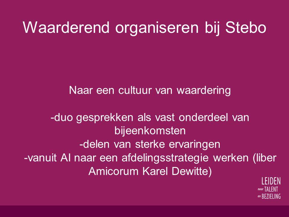 Waarderend organiseren bij Stebo Naar een cultuur van waardering -duo gesprekken als vast onderdeel van bijeenkomsten -delen van sterke ervaringen -vanuit AI naar een afdelingsstrategie werken (liber Amicorum Karel Dewitte)