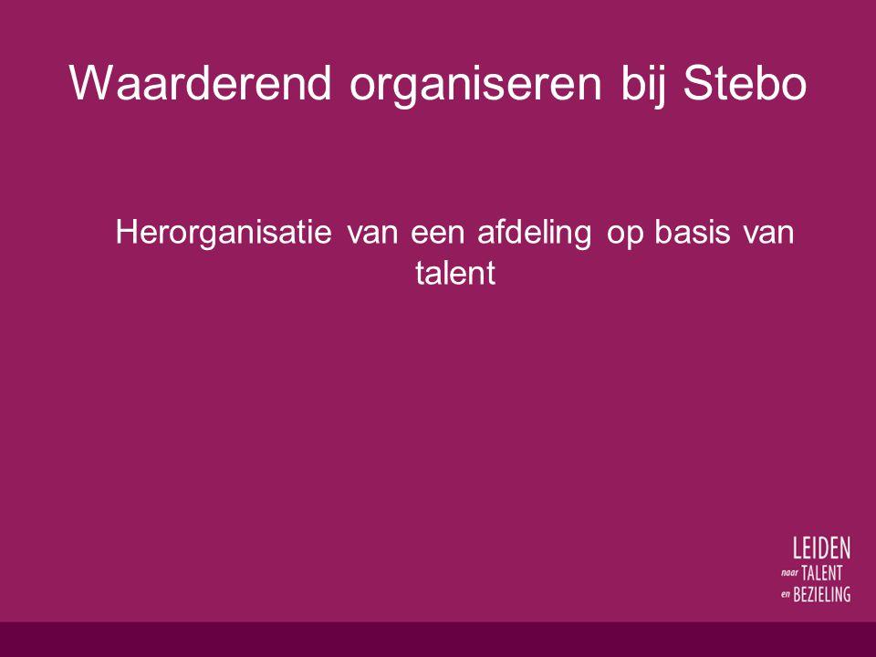 Waarderend organiseren bij Stebo Herorganisatie van een afdeling op basis van talent