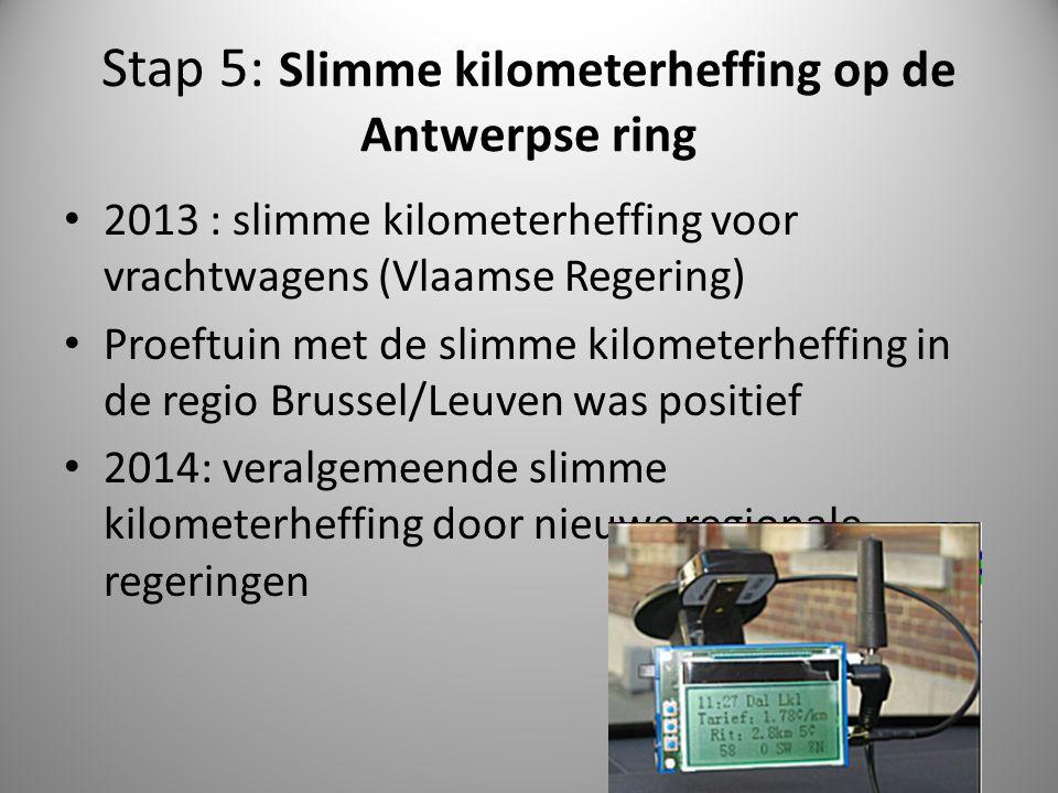Stap 5: Slimme kilometerheffing op de Antwerpse ring 2013 : slimme kilometerheffing voor vrachtwagens (Vlaamse Regering) Proeftuin met de slimme kilom