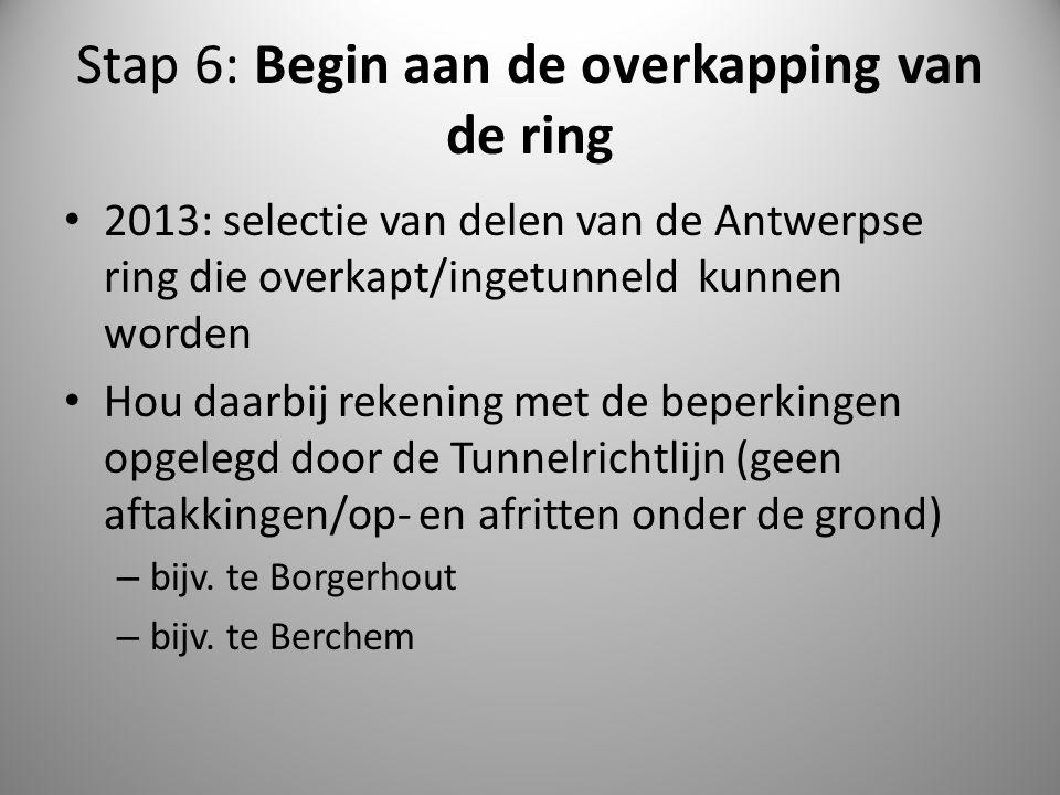Stap 6: Begin aan de overkapping van de ring 2013: selectie van delen van de Antwerpse ring die overkapt/ingetunneld kunnen worden Hou daarbij rekenin