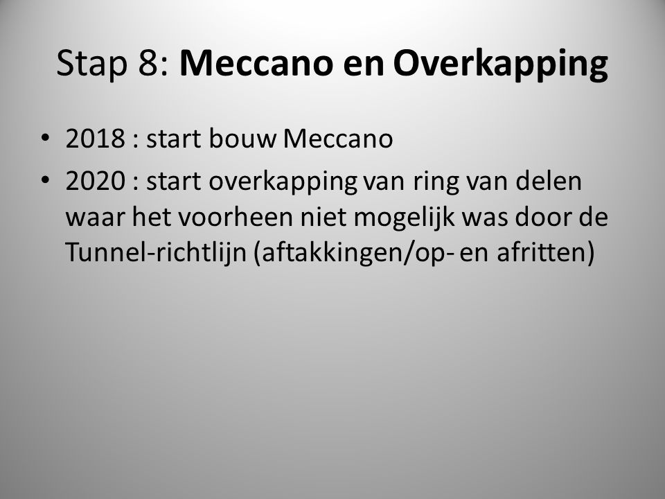 Stap 8: Meccano en Overkapping 2018 : start bouw Meccano 2020 : start overkapping van ring van delen waar het voorheen niet mogelijk was door de Tunne