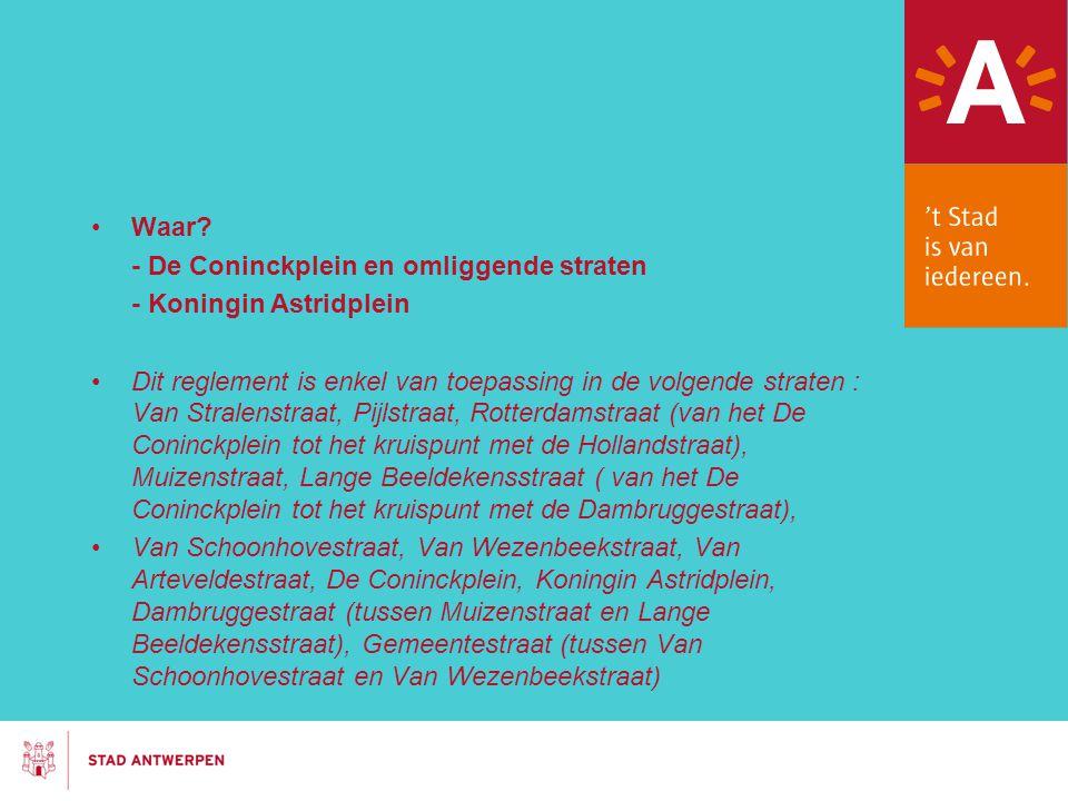 Waar? - De Coninckplein en omliggende straten - Koningin Astridplein Dit reglement is enkel van toepassing in de volgende straten : Van Stralenstraat,