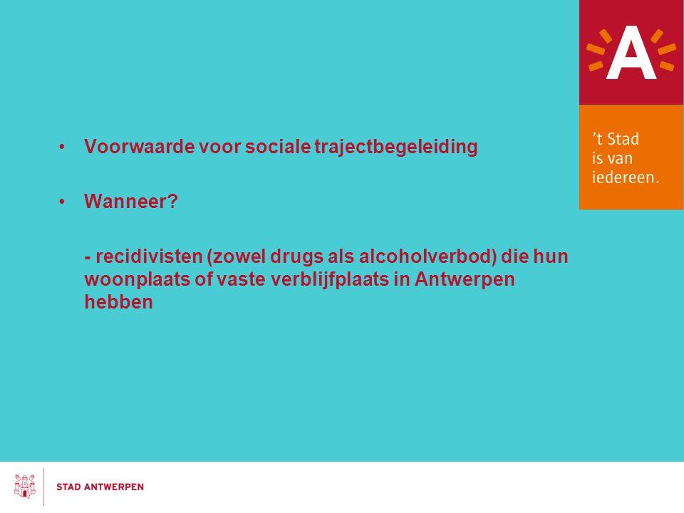 Voorwaarde voor sociale trajectbegeleiding Wanneer? - recidivisten (zowel drugs als alcoholverbod) die hun woonplaats of vaste verblijfplaats in Antwe