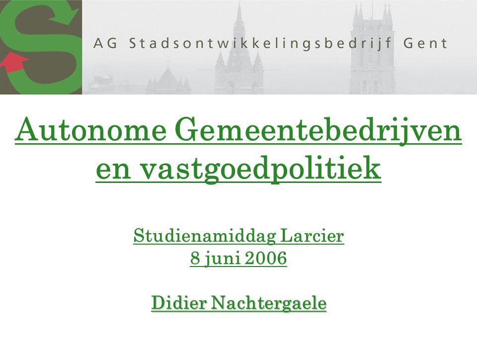Didier Nachtergaele Autonome Gemeentebedrijven en vastgoedpolitiek Studienamiddag Larcier 8 juni 2006 Didier Nachtergaele