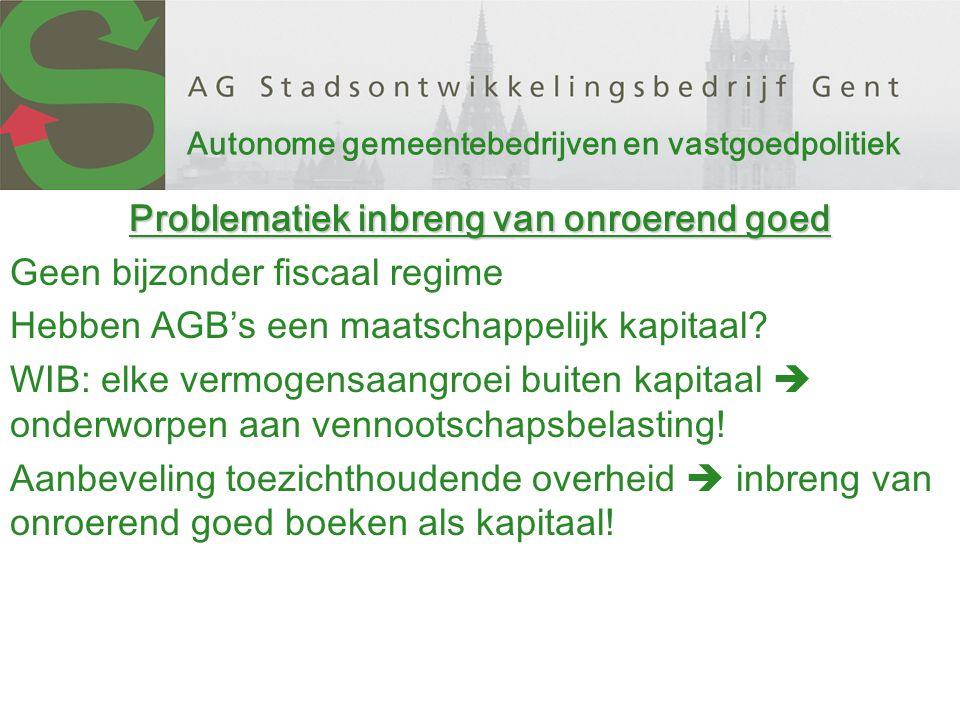 Autonome gemeentebedrijven en vastgoedpolitiek Problematiek inbreng van onroerend goed Geen bijzonder fiscaal regime Hebben AGB's een maatschappelijk kapitaal.