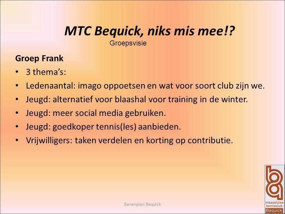 Banenplan Bequick MTC Bequick, niks mis mee!? Groepsvisie Groep Frank 3 thema's: Ledenaantal: imago oppoetsen en wat voor soort club zijn we. Jeugd: a