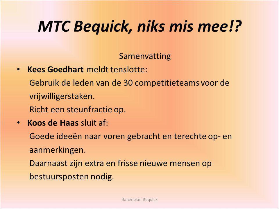 MTC Bequick, niks mis mee!? Samenvatting Kees Goedhart meldt tenslotte: Gebruik de leden van de 30 competitieteams voor de vrijwilligerstaken. Richt e