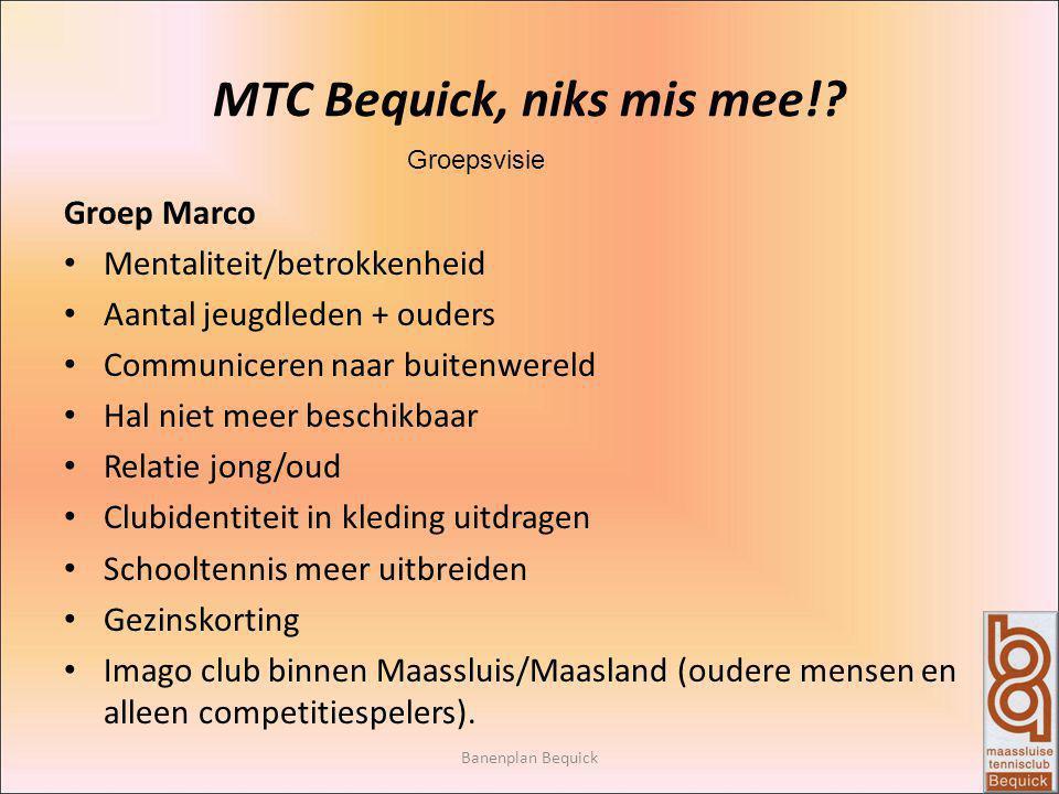 Banenplan Bequick MTC Bequick, niks mis mee!? Groepsvisie Groep Marco Mentaliteit/betrokkenheid Aantal jeugdleden + ouders Communiceren naar buitenwer
