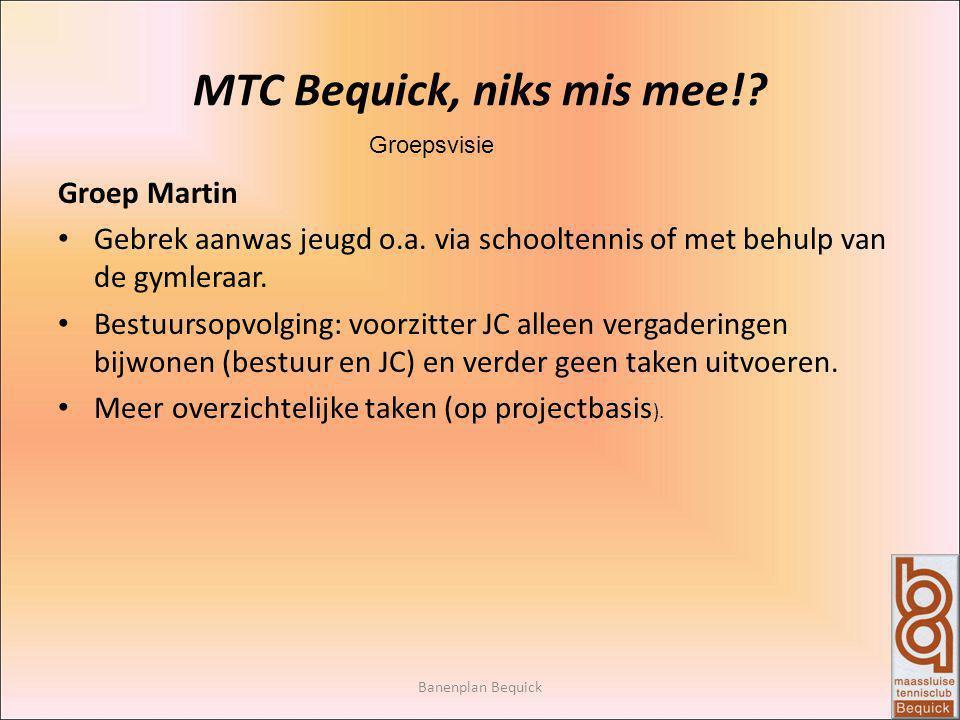 Banenplan Bequick MTC Bequick, niks mis mee!? Groepsvisie Groep Martin Gebrek aanwas jeugd o.a. via schooltennis of met behulp van de gymleraar. Bestu