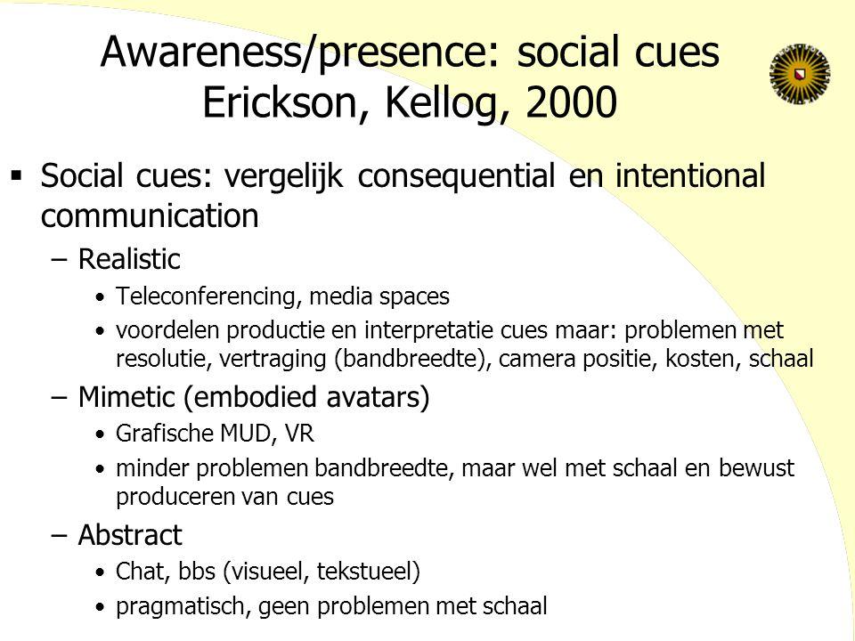Awareness/presence: social cues Erickson, Kellog, 2000  Social cues: vergelijk consequential en intentional communication –Realistic Teleconferencing, media spaces voordelen productie en interpretatie cues maar: problemen met resolutie, vertraging (bandbreedte), camera positie, kosten, schaal –Mimetic (embodied avatars) Grafische MUD, VR minder problemen bandbreedte, maar wel met schaal en bewust produceren van cues –Abstract Chat, bbs (visueel, tekstueel) pragmatisch, geen problemen met schaal