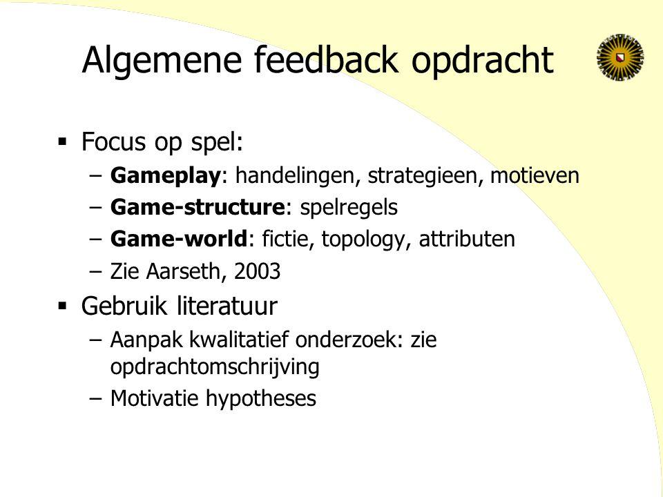 Algemene feedback opdracht  Focus op spel: –Gameplay: handelingen, strategieen, motieven –Game-structure: spelregels –Game-world: fictie, topology, attributen –Zie Aarseth, 2003  Gebruik literatuur –Aanpak kwalitatief onderzoek: zie opdrachtomschrijving –Motivatie hypotheses