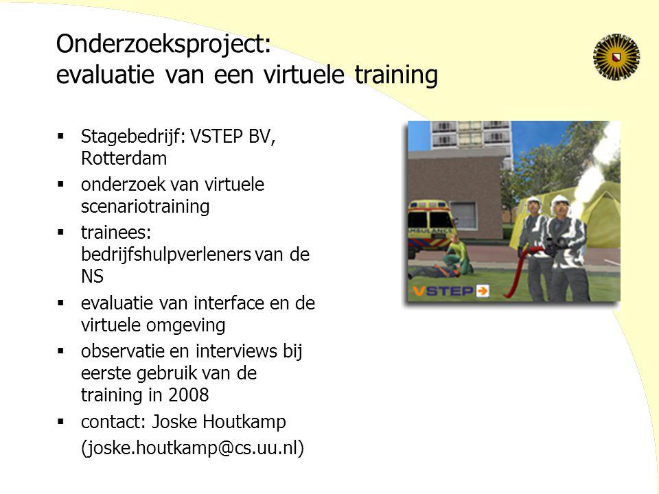 Onderzoeksproject: evaluatie van een virtuele training  Stagebedrijf: VSTEP BV, Rotterdam  onderzoek van virtuele scenariotraining  trainees: bedrijfshulpverleners van de NS  evaluatie van interface en de virtuele omgeving  observatie en interviews bij eerste gebruik van de training in 2008  contact: Joske Houtkamp (joske.houtkamp@cs.uu.nl)
