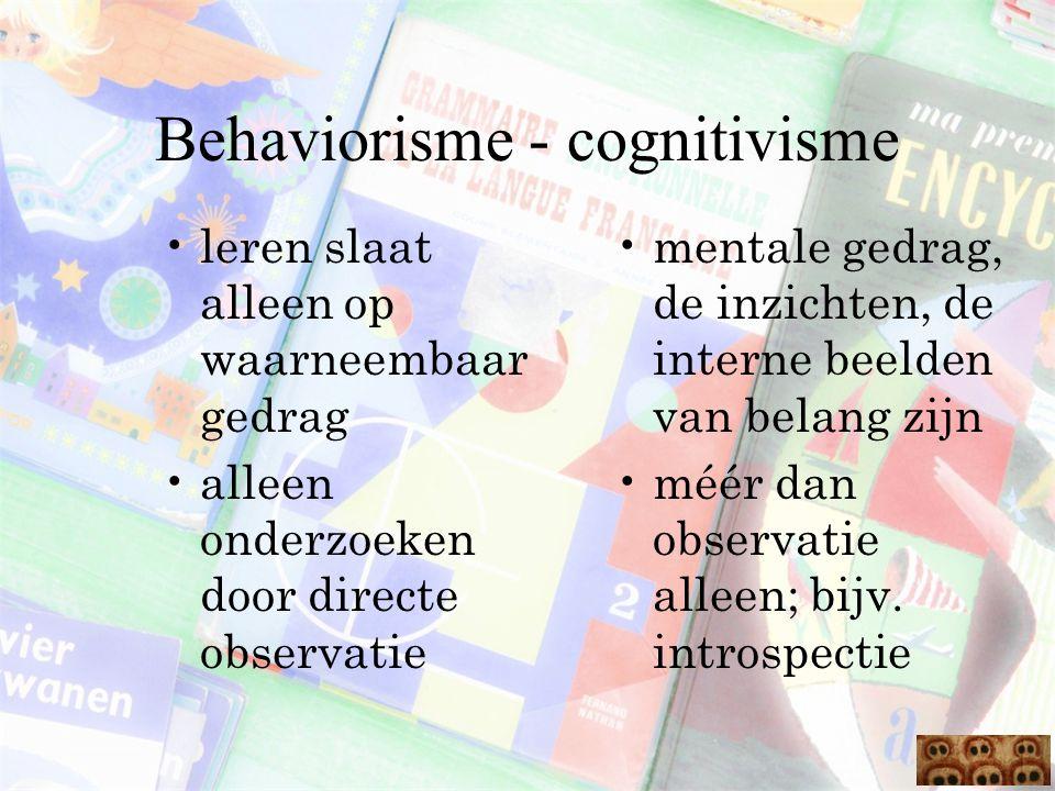 Behaviorisme - cognitivisme leren slaat alleen op waarneembaar gedrag alleen onderzoeken door directe observatie mentale gedrag, de inzichten, de inte