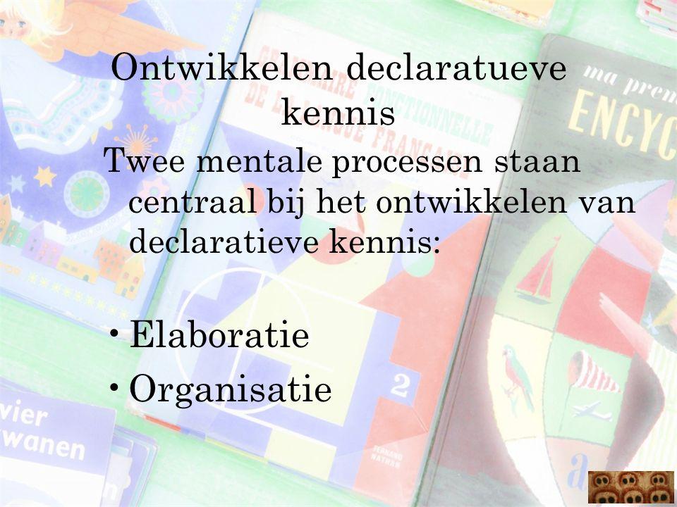 Ontwikkelen declaratueve kennis Twee mentale processen staan centraal bij het ontwikkelen van declaratieve kennis: Elaboratie Organisatie