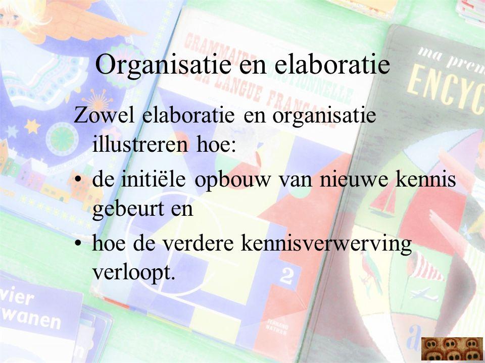 Organisatie en elaboratie Zowel elaboratie en organisatie illustreren hoe: de initiële opbouw van nieuwe kennis gebeurt en hoe de verdere kennisverwer