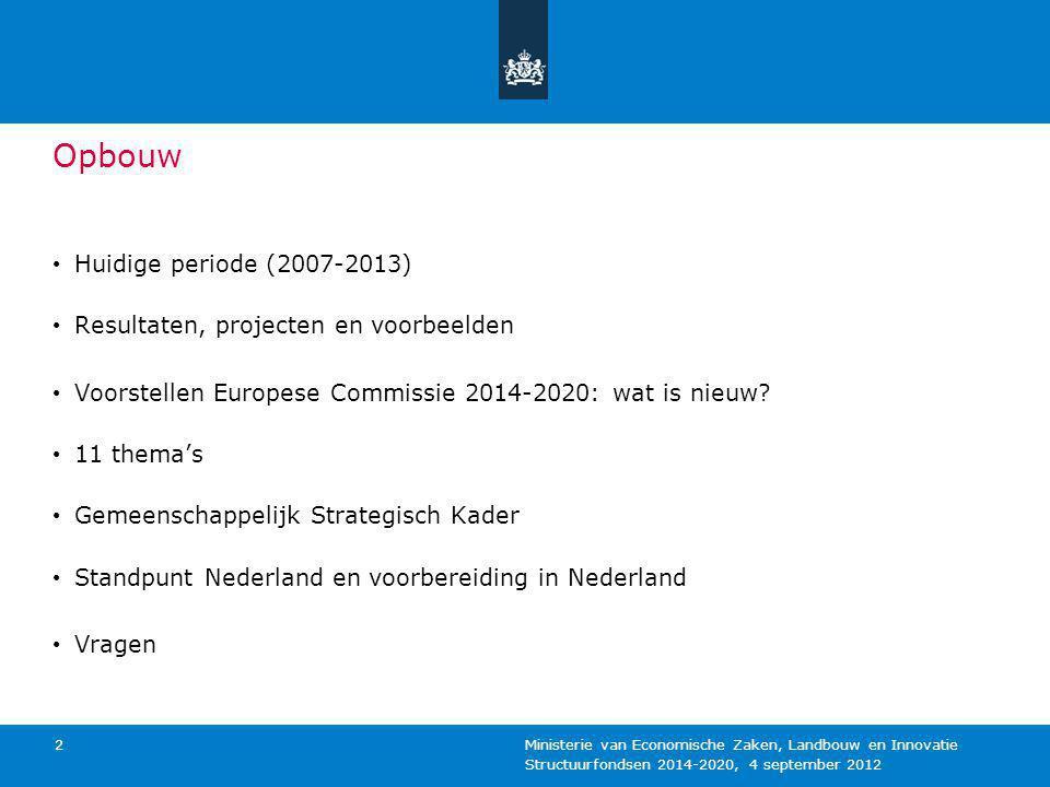 Structuurfondsen 2014-2020, 4 september 2012 Ministerie van Economische Zaken, Landbouw en Innovatie 2 Opbouw Huidige periode (2007-2013) Resultaten,