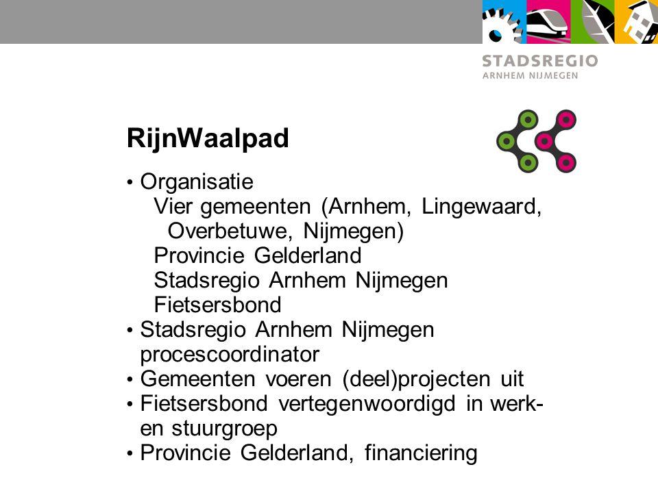 RijnWaalpad Organisatie Vier gemeenten (Arnhem, Lingewaard, Overbetuwe, Nijmegen) Provincie Gelderland Stadsregio Arnhem Nijmegen Fietsersbond Stadsre