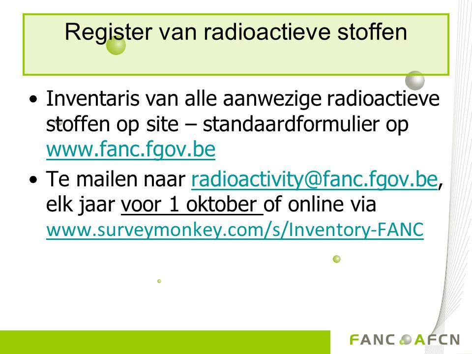 Register van radioactieve stoffen Inventaris van alle aanwezige radioactieve stoffen op site – standaardformulier op www.fanc.fgov.be www.fanc.fgov.be