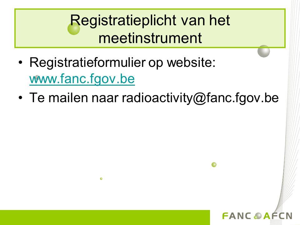 Registratieplicht van het meetinstrument Registratieformulier op website: www.fanc.fgov.be www.fanc.fgov.be Te mailen naar radioactivity@fanc.fgov.be