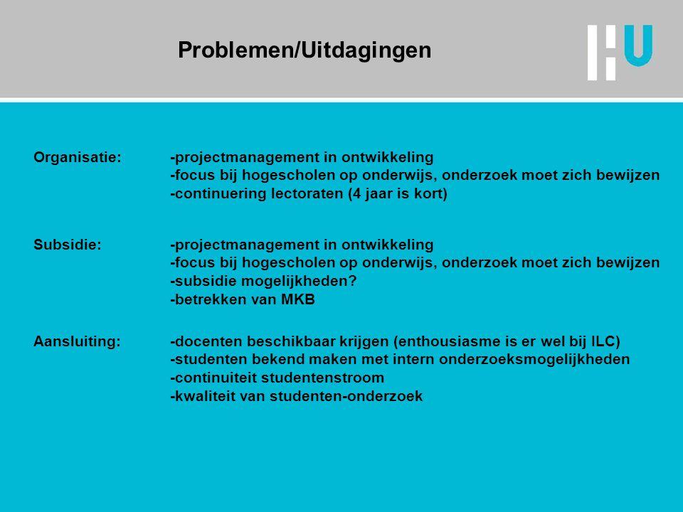 Problemen/Uitdagingen Organisatie: -projectmanagement in ontwikkeling -focus bij hogescholen op onderwijs, onderzoek moet zich bewijzen -continuering