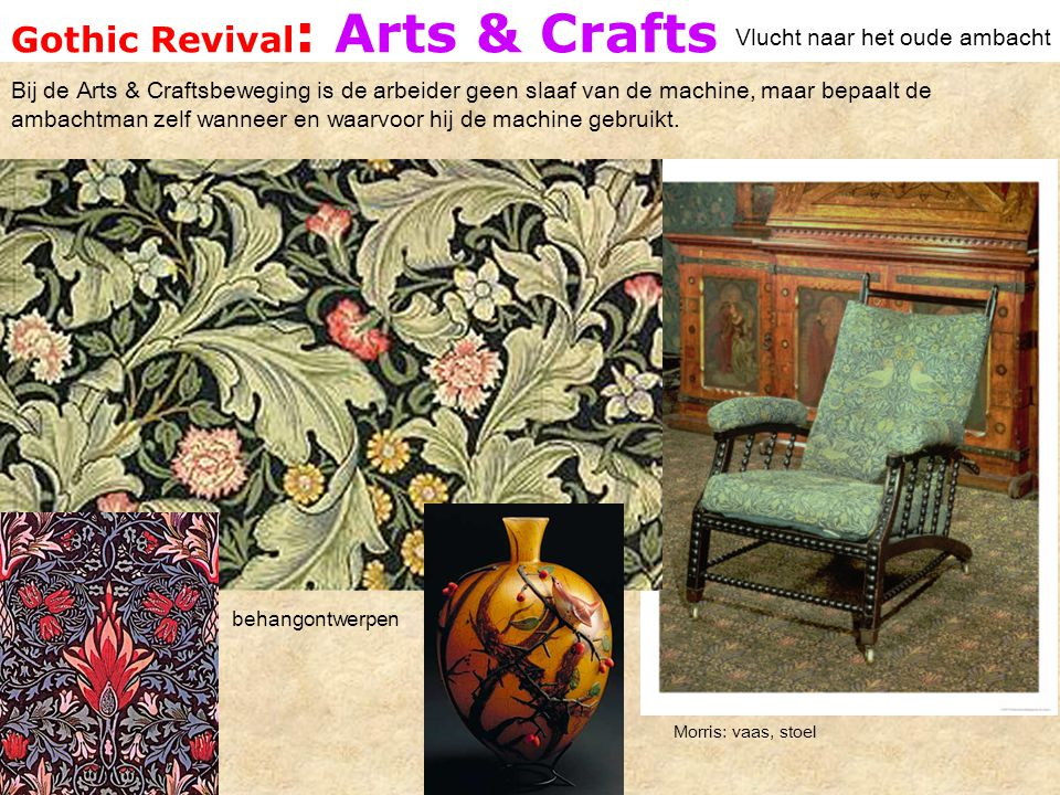 Gothic Revival : Arts & Crafts Vlucht naar het oude ambacht Morris: vaas, stoel behangontwerpen Bij de Arts & Craftsbeweging is de arbeider geen slaaf van de machine, maar bepaalt de ambachtman zelf wanneer en waarvoor hij de machine gebruikt.