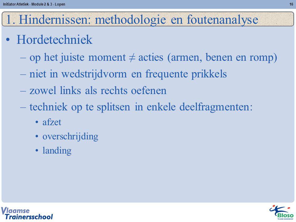 16 1. Hindernissen: methodologie en foutenanalyse Hordetechniek –op het juiste moment ≠ acties (armen, benen en romp) –niet in wedstrijdvorm en freque