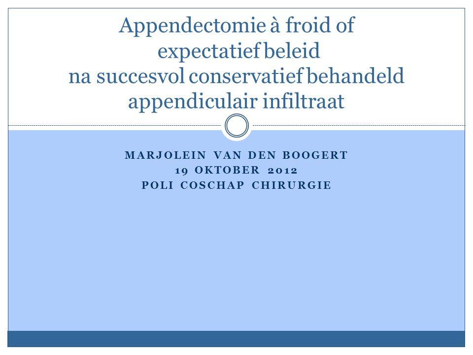 MARJOLEIN VAN DEN BOOGERT 19 OKTOBER 2012 POLI COSCHAP CHIRURGIE Appendectomie à froid of expectatief beleid na succesvol conservatief behandeld appendiculair infiltraat