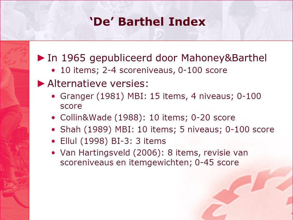 'De' Barthel Index ► In 1965 gepubliceerd door Mahoney&Barthel 10 items; 2-4 scoreniveaus, 0-100 score ► Alternatieve versies: Granger (1981) MBI: 15