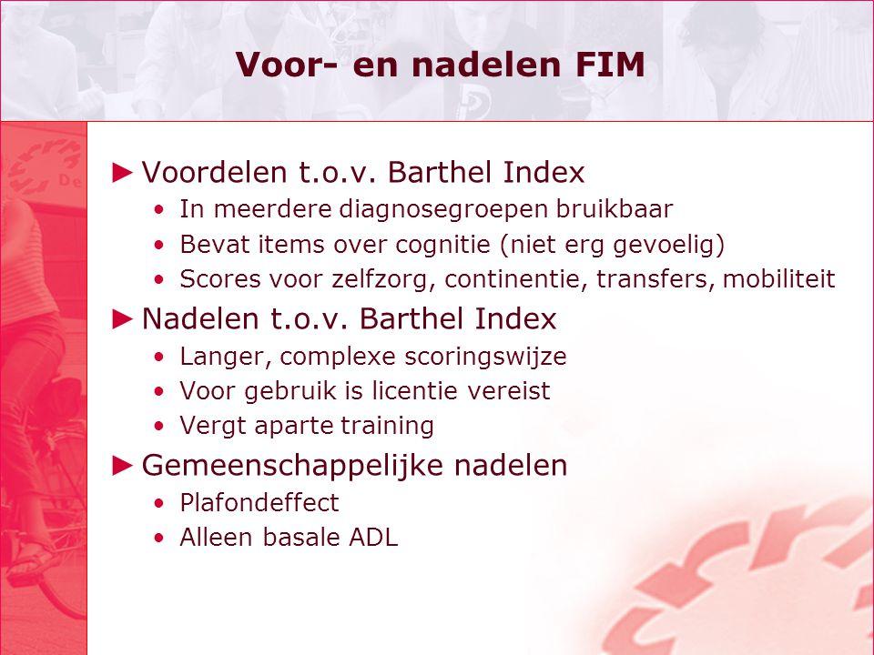 Voor- en nadelen FIM ► Voordelen t.o.v. Barthel Index In meerdere diagnosegroepen bruikbaar Bevat items over cognitie (niet erg gevoelig) Scores voor