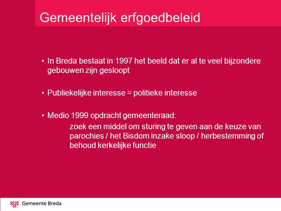 Gemeentelijk erfgoedbeleid In Breda bestaat in 1997 het beeld dat er al te veel bijzondere gebouwen zijn gesloopt Publiekelijke interesse = politieke interesse Medio 1999 opdracht gemeenteraad: zoek een middel om sturing te geven aan de keuze van parochies / het Bisdom inzake sloop / herbestemming of behoud kerkelijke functie