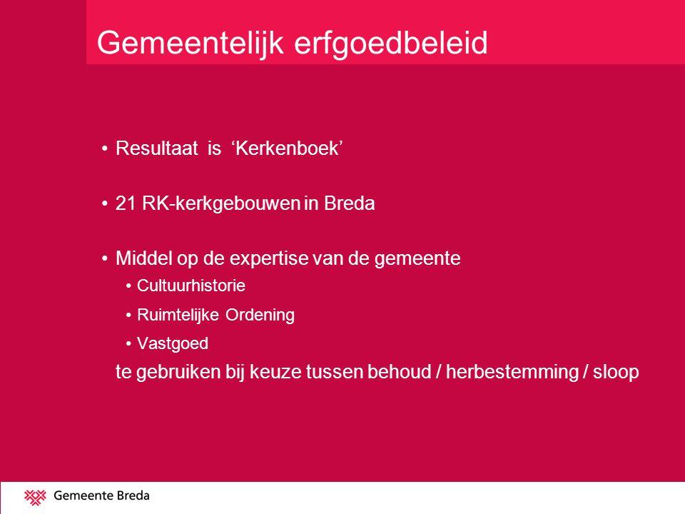 Gemeentelijk erfgoedbeleid Resultaat is 'Kerkenboek' 21 RK-kerkgebouwen in Breda Middel op de expertise van de gemeente Cultuurhistorie Ruimtelijke Ordening Vastgoed te gebruiken bij keuze tussen behoud / herbestemming / sloop