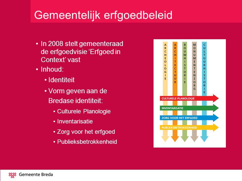 In 2008 stelt gemeenteraad de erfgoedvisie 'Erfgoed in Context' vast Inhoud: Identiteit Vorm geven aan de Bredase identiteit: Culturele Planologie Inventarisatie Zorg voor het erfgoed Publieksbetrokkenheid Gemeentelijk erfgoedbeleid