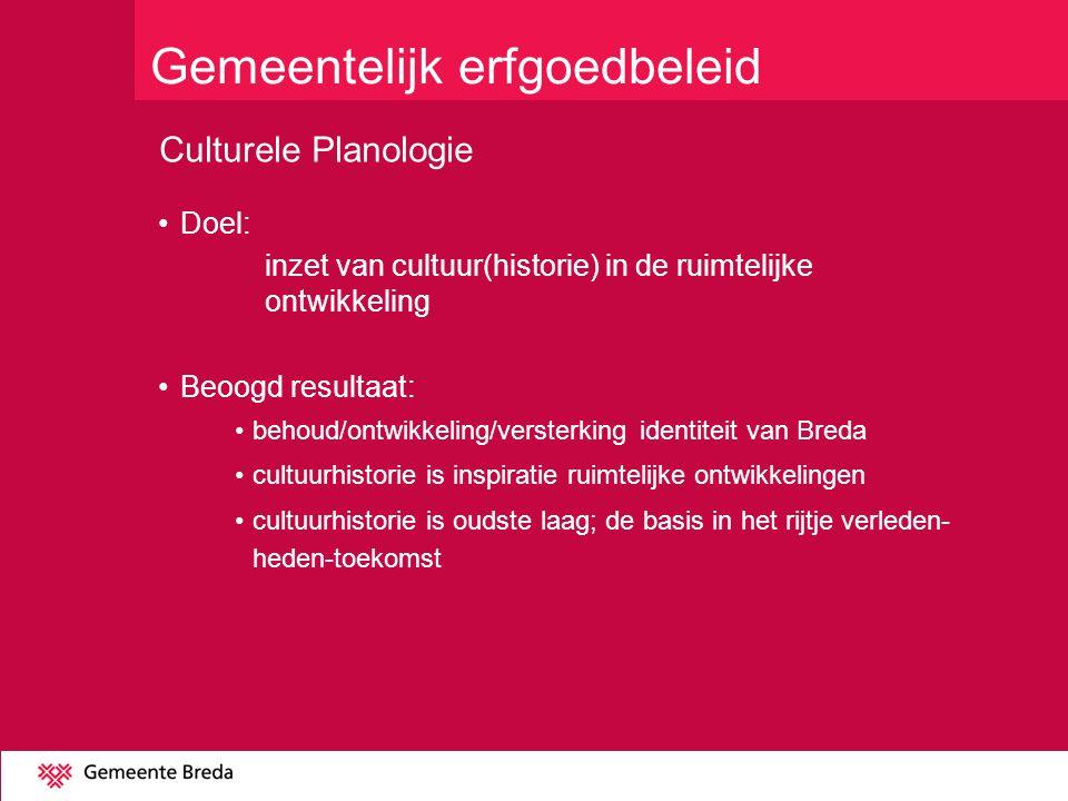 Culturele Planologie Doel: inzet van cultuur(historie) in de ruimtelijke ontwikkeling Beoogd resultaat: behoud/ontwikkeling/versterking identiteit van Breda cultuurhistorie is inspiratie ruimtelijke ontwikkelingen cultuurhistorie is oudste laag; de basis in het rijtje verleden- heden-toekomst Gemeentelijk erfgoedbeleid