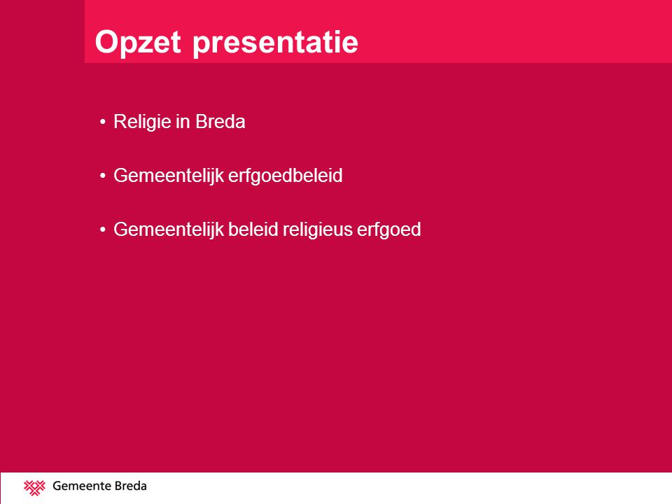 Opzet presentatie Religie in Breda Gemeentelijk erfgoedbeleid Gemeentelijk beleid religieus erfgoed