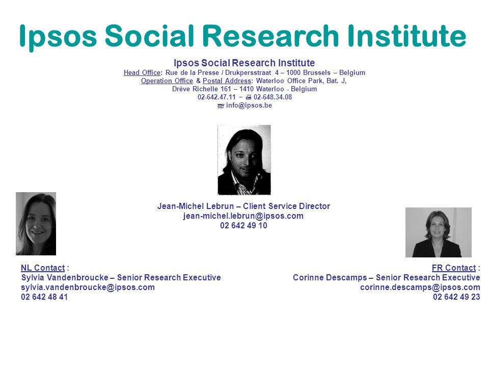Ipsos Social Research Institute Head Office: Rue de la Presse / Drukpersstraat 4 – 1000 Brussels – Belgium Operation Office & Postal Address: Waterloo Office Park, Bat.