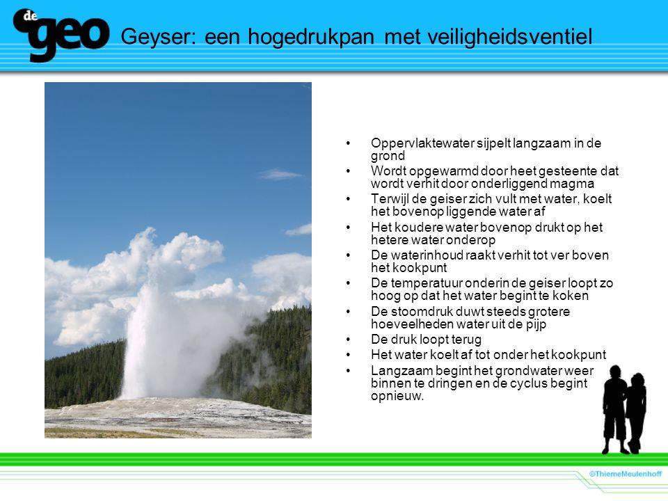 Geyser: een hogedrukpan met veiligheidsventiel Oppervlaktewater sijpelt langzaam in de grond Wordt opgewarmd door heet gesteente dat wordt verhit door