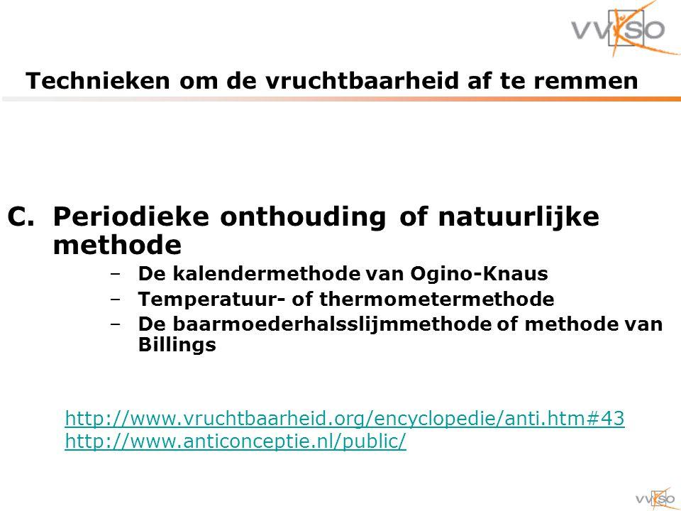 Technieken om de vruchtbaarheid af te remmen C.Periodieke onthouding of natuurlijke methode –De kalendermethode van Ogino-Knaus –Temperatuur- of thermometermethode –De baarmoederhalsslijmmethode of methode van Billings http://www.vruchtbaarheid.org/encyclopedie/anti.htm#43 http://www.anticonceptie.nl/public/