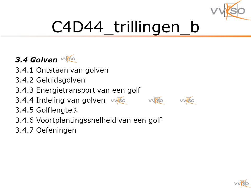 C4D44_trillingen_b 3.4 Golven 3.4.1 Ontstaan van golven 3.4.2 Geluidsgolven 3.4.3 Energietransport van een golf 3.4.4 Indeling van golven 3.4.5 Golflengte 3.4.6 Voortplantingssnelheid van een golf 3.4.7 Oefeningen