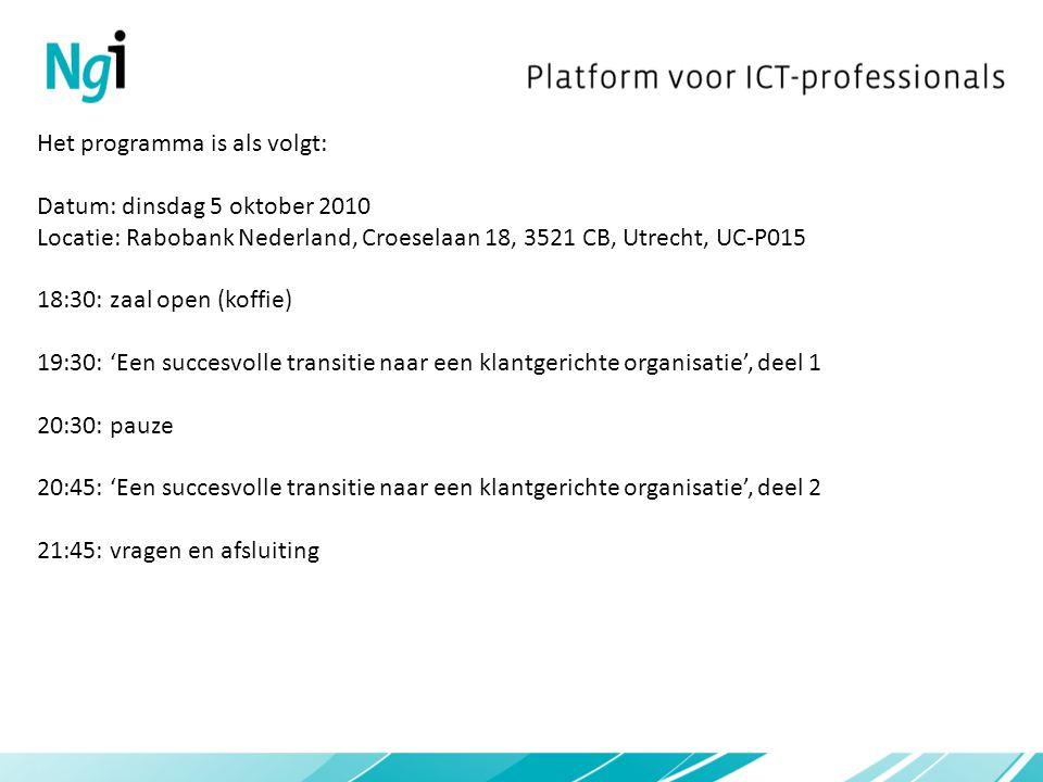 Het programma is als volgt: Datum: dinsdag 5 oktober 2010 Locatie: Rabobank Nederland, Croeselaan 18, 3521 CB, Utrecht, UC-P015 18:30: zaal open (koffie) 19:30: 'Een succesvolle transitie naar een klantgerichte organisatie', deel 1 20:30: pauze 20:45: 'Een succesvolle transitie naar een klantgerichte organisatie', deel 2 21:45: vragen en afsluiting