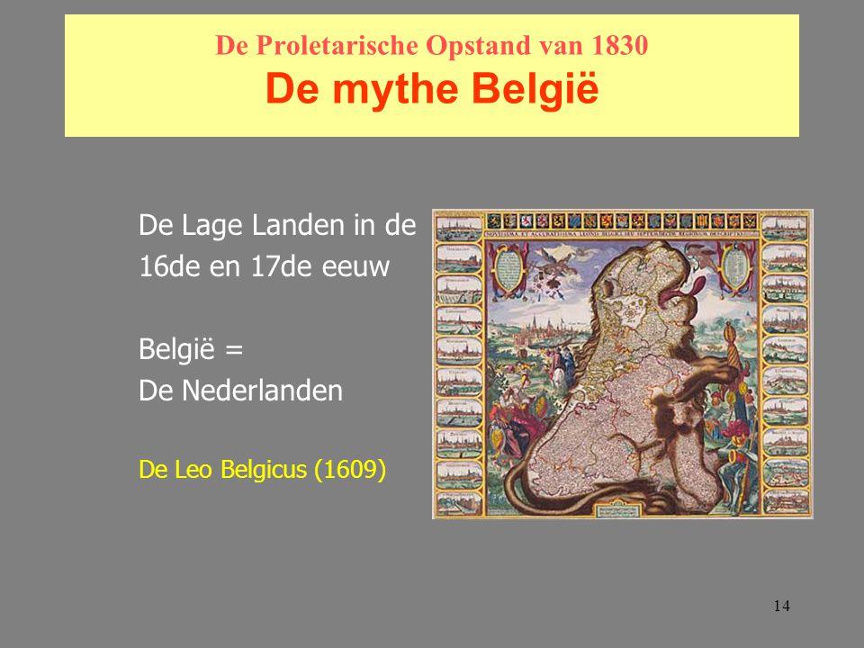 14 De Proletarische Opstand van 1830 De mythe België De Lage Landen in de 16de en 17de eeuw België = De Nederlanden De Leo Belgicus (1609)