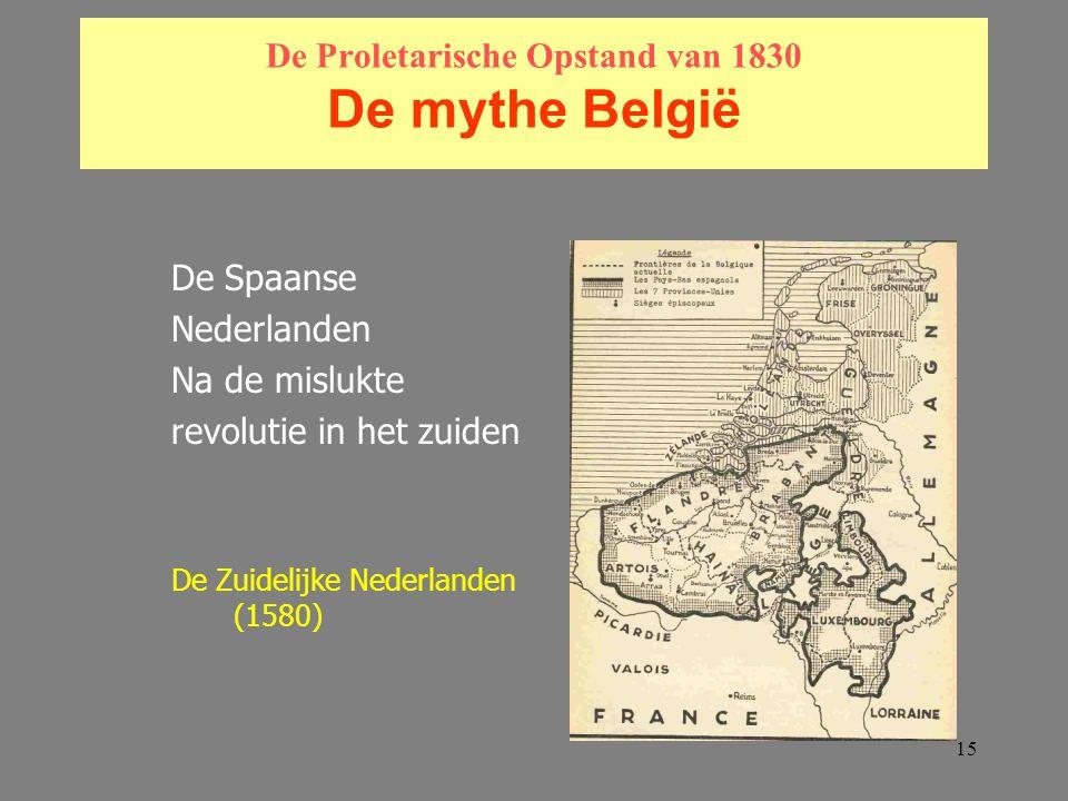 15 De Proletarische Opstand van 1830 De mythe België De Spaanse Nederlanden Na de mislukte revolutie in het zuiden De Zuidelijke Nederlanden (1580)