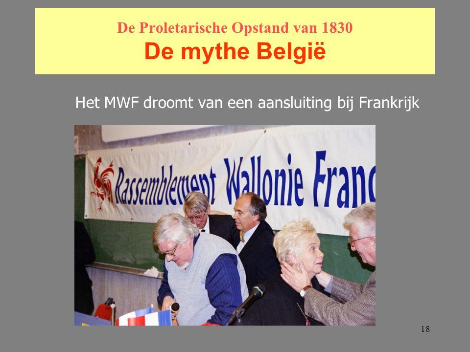18 De Proletarische Opstand van 1830 De mythe België Het MWF droomt van een aansluiting bij Frankrijk