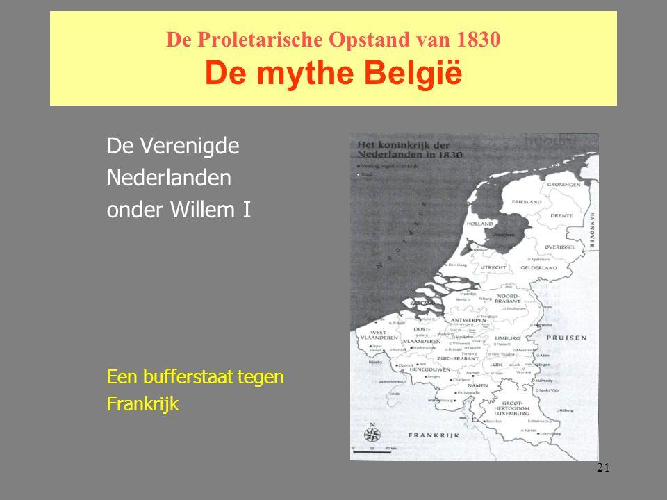 21 De Proletarische Opstand van 1830 De mythe België De Verenigde Nederlanden onder Willem I Een bufferstaat tegen Frankrijk