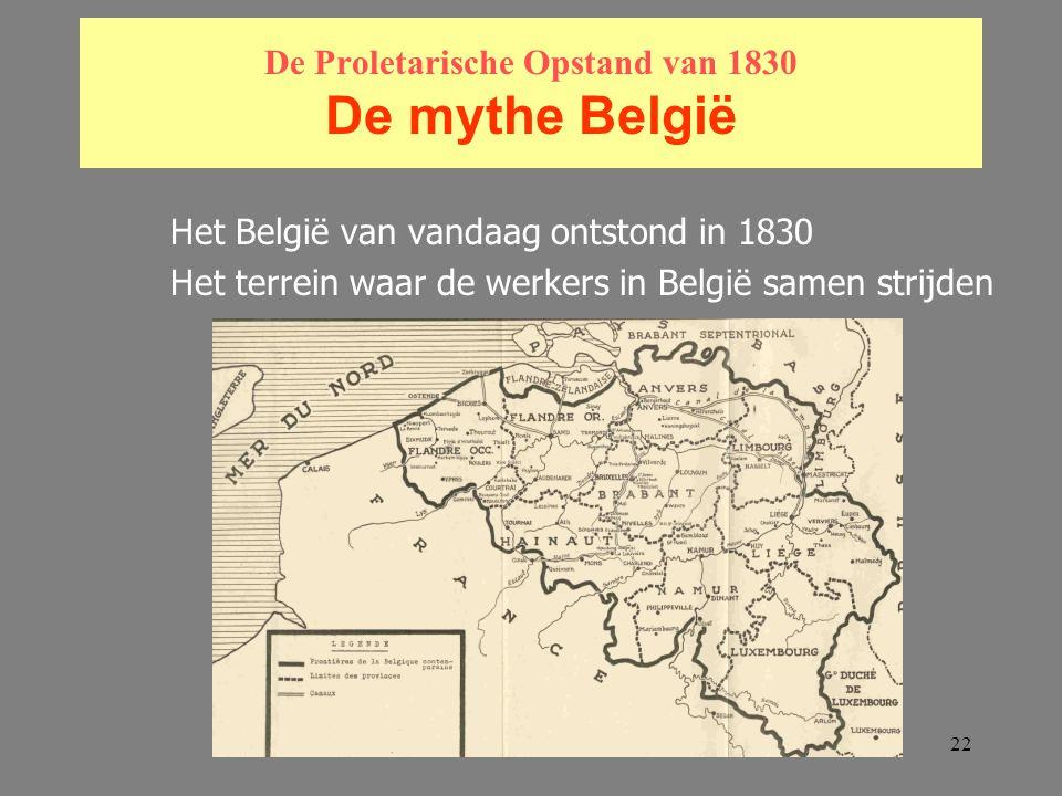 22 De Proletarische Opstand van 1830 De mythe België Het België van vandaag ontstond in 1830 Het terrein waar de werkers in België samen strijden