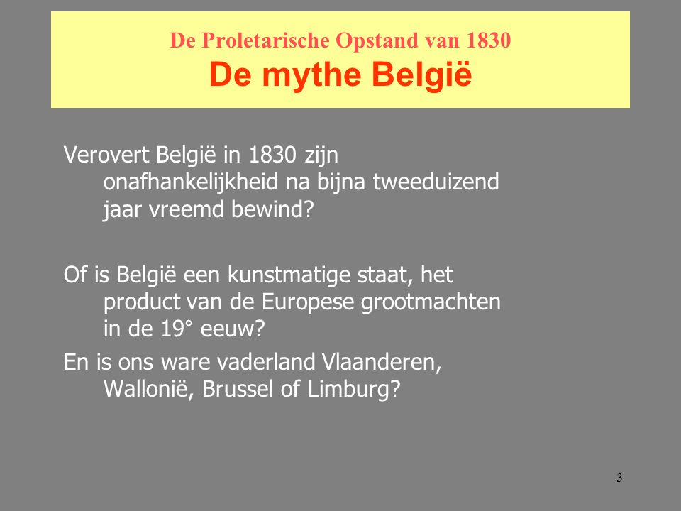 3 De Proletarische Opstand van 1830 De mythe België Verovert België in 1830 zijn onafhankelijkheid na bijna tweeduizend jaar vreemd bewind.