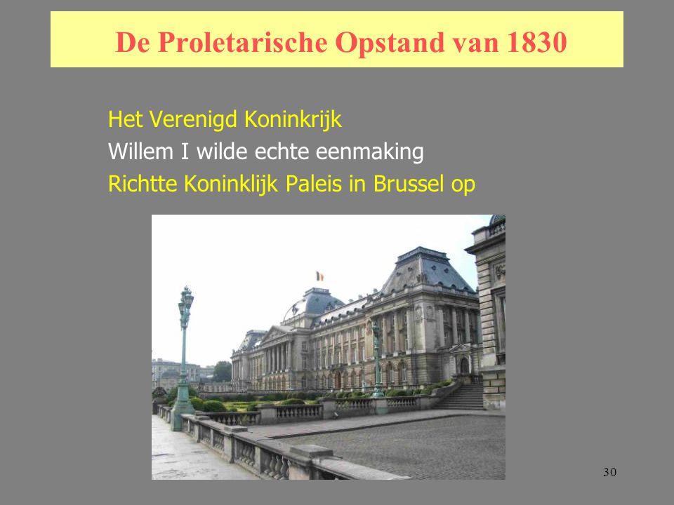 30 De Proletarische Opstand van 1830 Het Verenigd Koninkrijk Willem I wilde echte eenmaking Richtte Koninklijk Paleis in Brussel op