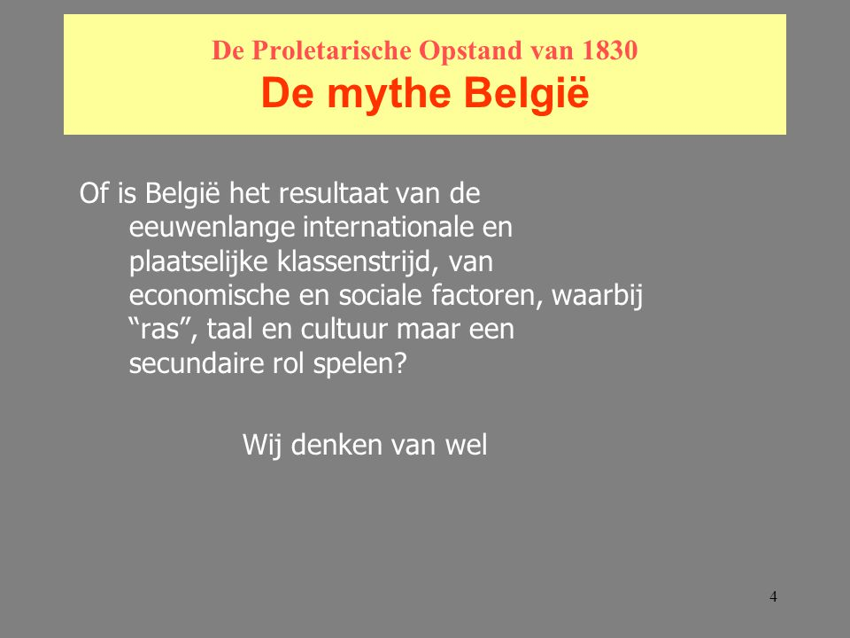 4 De Proletarische Opstand van 1830 De mythe België Of is België het resultaat van de eeuwenlange internationale en plaatselijke klassenstrijd, van economische en sociale factoren, waarbij ras , taal en cultuur maar een secundaire rol spelen.