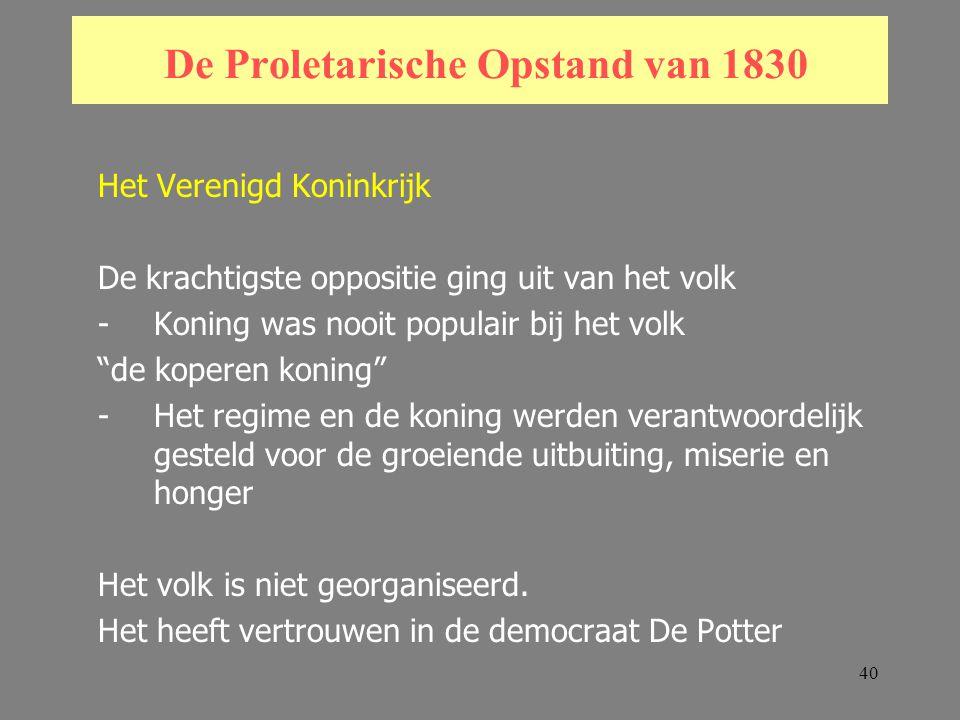 40 De Proletarische Opstand van 1830 Het Verenigd Koninkrijk De krachtigste oppositie ging uit van het volk -Koning was nooit populair bij het volk de koperen koning -Het regime en de koning werden verantwoordelijk gesteld voor de groeiende uitbuiting, miserie en honger Het volk is niet georganiseerd.