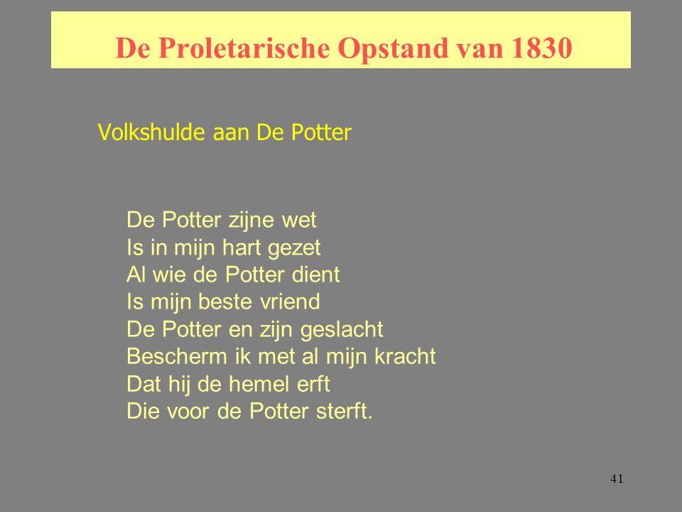 41 De Proletarische Opstand van 1830 Volkshulde aan De Potter De Potter zijne wet Is in mijn hart gezet Al wie de Potter dient Is mijn beste vriend De Potter en zijn geslacht Bescherm ik met al mijn kracht Dat hij de hemel erft Die voor de Potter sterft.